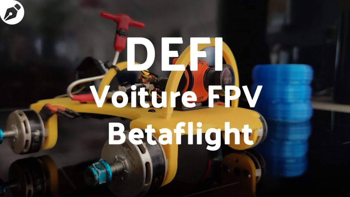 Défi : création et fun, une voiture FPV betaflight
